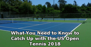 What You Need to Know to Catch Up with the US Open Tennis 2018