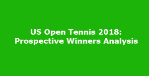 US Open Tennis 2018: Prospective Winners Analysis